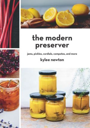 The Modern Preserver: Jams, Pickles, Cordials, Compotes, and More