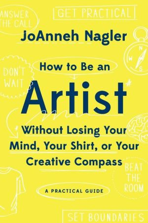 How to Be an Artist Without Losing Your Mind, Your Shirt, Or Your Creative Compass: A Practical Guide