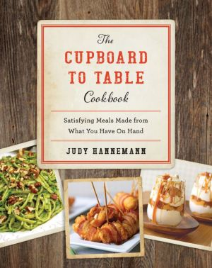 The Cupboard to Table Cookbook: Satisfying Meals Made from What you Have on Hand