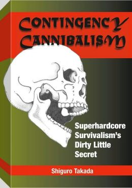 Contingency Cannibalism: Superhardcore Survivalism's Dirty Little Secret Shiguro Takada