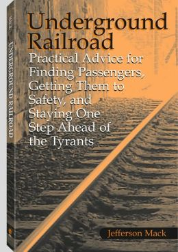 Underground Railroad: Practical Advice For Finding Passengers Getting Them To Safety, And Staying One Step Ahead Of The Tyrants