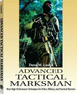Advanced Tactical Marksman: More High-Performance Techniques for Police, Military, and Practical Shooters