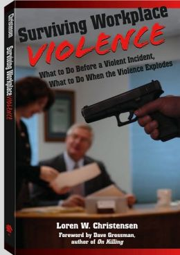 Surviving Workplace Violence: What to Do Before a Violent Incident, What to Do When the Violence Explodes