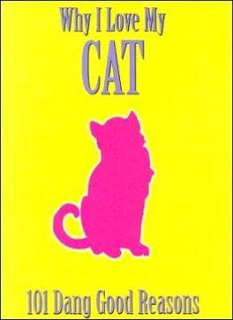 Why I Love My Cat: 101 Dang Good Reasons
