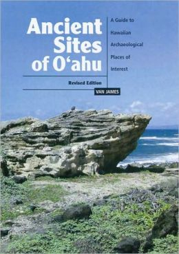 Ancient Sites of Oahu: A Guide to Hawaiian Archaeological Places of Interest