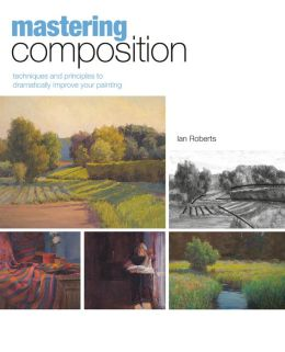 Mastering Composition: Techniques and Principles to Dramatically Improve Your Painting