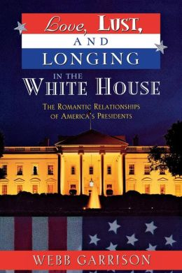 Love, Lust, and Longing in the White House: The Romantic Relationships of America's Presidents