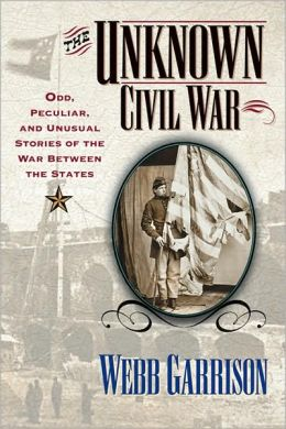 The Unknown Civil War: Odd, Peculiar and Unusual Stories from the War Between the States