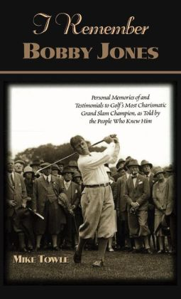 I Remember Bobby Jones: Personal Memories of and Testimonials to Golf's Most Charismatic Grand Slam Champion as Told by the People Who Knew Him