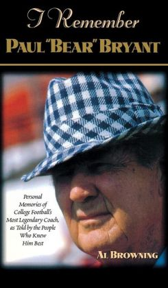 I Remember Paul Bear'' Bryant'': Personal Memoires of College Football's Most Legendary Coach, as Told by the People Who Knew Him Best