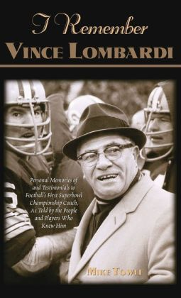 I Remember Vince Lombardi: Personal Memories of and Testimonials to Football's First Super Bowl Championship Coach, as Told by the People and Players Who Knew Him