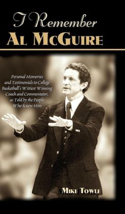 I Remember Al McGuire: Personal Memories and Testimonials to College Basketball's Wittiest Coach and Commentator, as Told by the People Who K