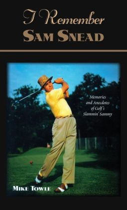 I Remember Sam Snead: Memories and Anecdotes