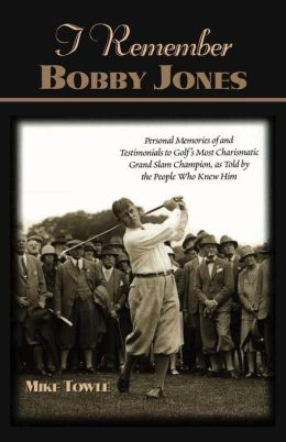 I Remember Bobby Jones: Personal Memories and Testimonials to Golf's Most Charismatic Grand Slam Champion, as Told by the People Who Knew Him