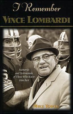 I Remember Vince Lombardi: Personal Memories of and Testimonials to Football's First Super Bowl Championship Coach as Told by the People and Players Who Knew Him