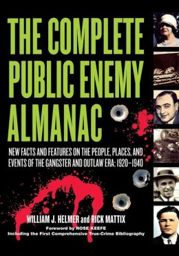 Complete Public Enemy Almanac: New Facts and Features on the People, Places, and Events of the Gangsters and Outlaw Era: 1920-1940