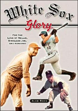 White Sox Glory: For the Love of Nellie, Shoeless Joe, and Konerko