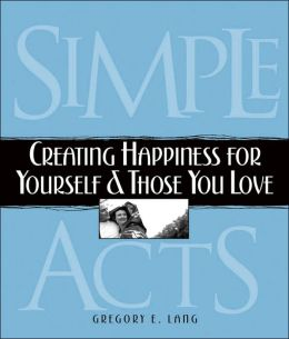 Simple Acts: Creating Happiness for Yourself and Those You Love