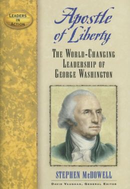 Apostle of Liberty: The World-Changing Leadership of George Washington