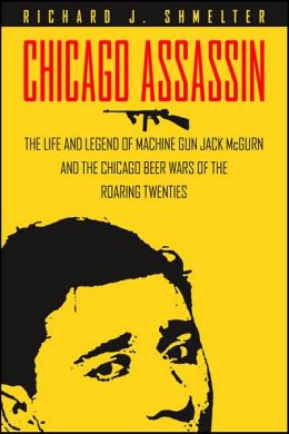 Chicago Assassin: The Life and Legend of Machine Gun'' Jack McGurn and the Chicago Beer Wars of the Roaring Twenties''