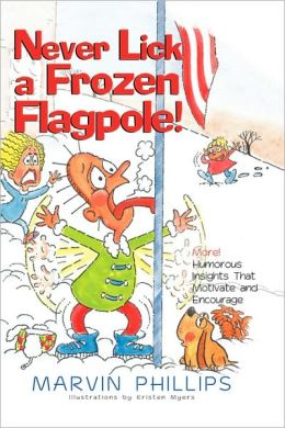 Never Lick a Frozen Flagpole!: More! Humorous Insights That Motivate and Encourage
