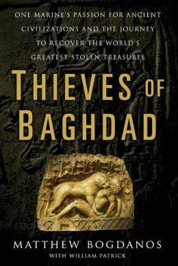 Thieves of Baghdad: One Marine's Passion for Ancient Civilizations and the Journey to Recover the World's Greatest Stolen Treasures