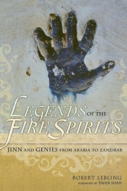 Legends of the Fire Spirits: Jinn and Genies from Arabia to Zanzibar Robert Lebling and Tahir Shah