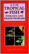 A-Z Of Tropical Fish Diseases & Health Problems: Signs, Diagnosis, Causes, Treatment for Tropical Freshwater Fish