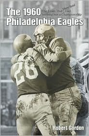 The 1960 Philadelphia Eagles: The Team That They Said Had Nothing but a Championship Bob Gordon