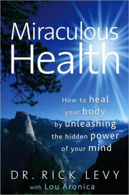 Miraculous Health: How to Heal Your Body by Unleashing the Hidden Power of Your Mind