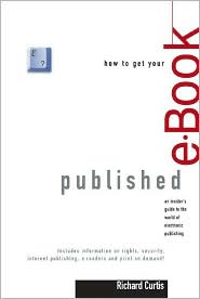 How to Get Your E-Book Published: An Insider's Guide to the World of Electronic Publishing