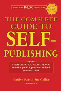 The Complete Guide to Self-Publishing: Everything You Need to Know to Write, Publish, Promote and Sell Your Own Book