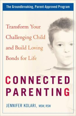 Connected Parenting: Transform Your Challenging Child and Build Loving Bonds for Life