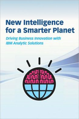 New Intelligence for a Smarter Planet: Driving Business Innovation with IBM Analytic Solutions