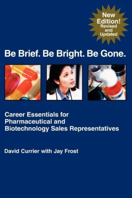 Be Brief. Be Bright. Be Gone: Career Essentials for Pharmaceutical and Biotechnology Sales Representatives