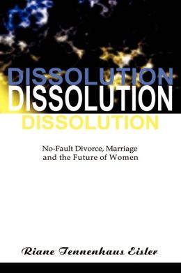 Dissolution: No-Fault Divorce, Marriage and the Future of Women