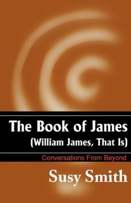The Book of James (William James, That Is): Conversations from Beyond