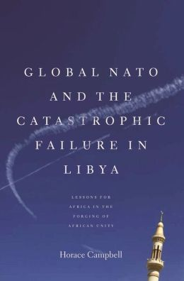 Global NATO and the Catastrophic Failure in Libya : Lessons for Africa in the Forging of African Unity