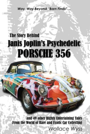 The Story Behind Janis Joplin's Psychedelic Porsche 356: and 49 other Highly Entertaining Tales From the World of Rare and Exotic Car Collecting