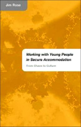 Working with Young People in Secure Accommodation: From Chaos to Culture