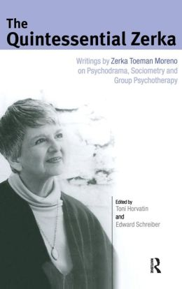 The Quintessential Zerka: Writings by Zerka Toeman Moreno on Psychodrama, Sociometry and Group Psychotherapy
