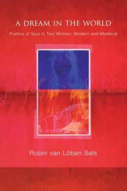 A Dream in the World: Poetics of Soul in Two Women, Modern and Medieval
