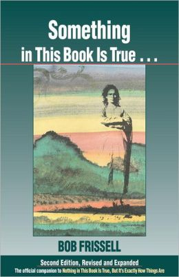 Something in This Book Is True, Second Edition: The Official Companion to Nothing in This Book Is True, But It's Exactly How Things Are
