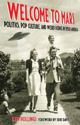 Welcome to Mars: Politics, Pop Culture, and Weird Science in 1950s America