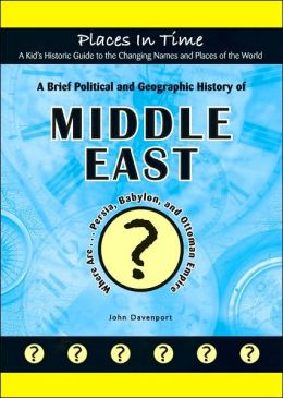 A Brief Political and Geographic History of the Middle East: Where Are Persia, Babylon, and the Ottoman Empire? (Places in Time/a Kid's Historic Guide ... the World) (Places in Time (Mitchell Lane)) John Davenport