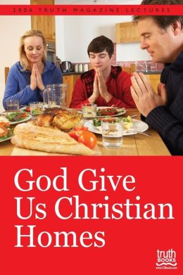 God Give Us Christian Homes: 2006 Truth Magazine Lectures