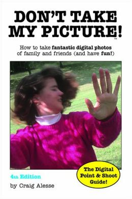 Don't Take My Picture!: How toTake Fantastic Digital Photos of Family and Friends (and Have Fun!)