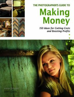 Master Photographer's Guide to Making Money: 150 Ideas for Cutting Costs and Boosting Profits