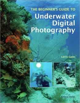 The Beginner's Guide to Underwater Digital Photography