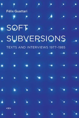 Soft Subversions: Texts and Interviews 1977--1985
